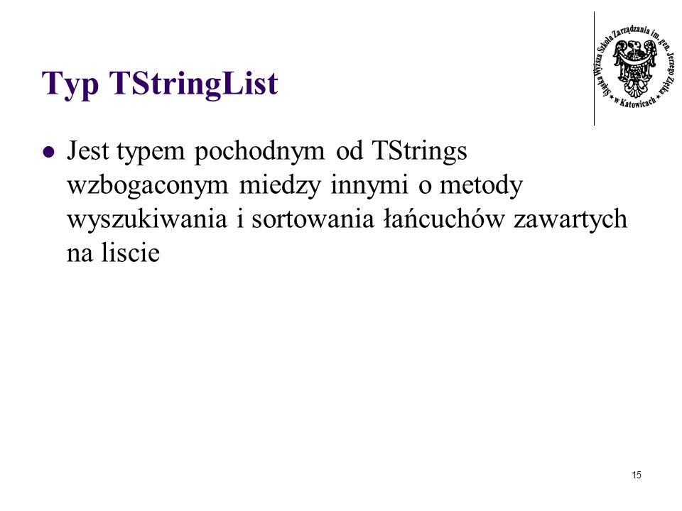15 Typ TStringList Jest typem pochodnym od TStrings wzbogaconym miedzy innymi o metody wyszukiwania i sortowania łańcuchów zawartych na liscie