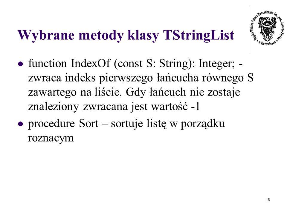 18 Wybrane metody klasy TStringList function IndexOf (const S: String): Integer; - zwraca indeks pierwszego łańcucha równego S zawartego na liście.