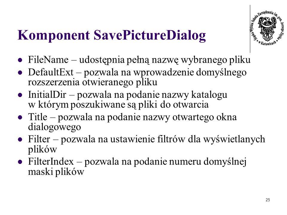 25 Komponent SavePictureDialog FileName – udostępnia pełną nazwę wybranego pliku DefaultExt – pozwala na wprowadzenie domyślnego rozszerzenia otwieranego pliku InitialDir – pozwala na podanie nazwy katalogu w którym poszukiwane są pliki do otwarcia Title – pozwala na podanie nazwy otwartego okna dialogowego Filter – pozwala na ustawienie filtrów dla wyświetlanych plików FilterIndex – pozwala na podanie numeru domyślnej maski plików