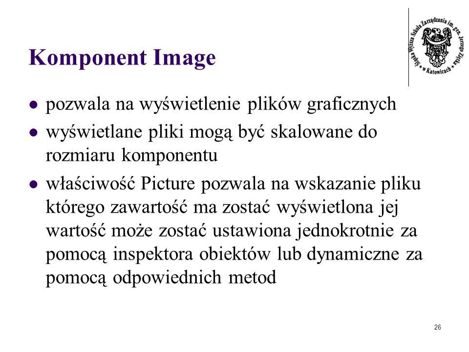 26 Komponent Image pozwala na wyświetlenie plików graficznych wyświetlane pliki mogą być skalowane do rozmiaru komponentu właściwość Picture pozwala na wskazanie pliku którego zawartość ma zostać wyświetlona jej wartość może zostać ustawiona jednokrotnie za pomocą inspektora obiektów lub dynamiczne za pomocą odpowiednich metod