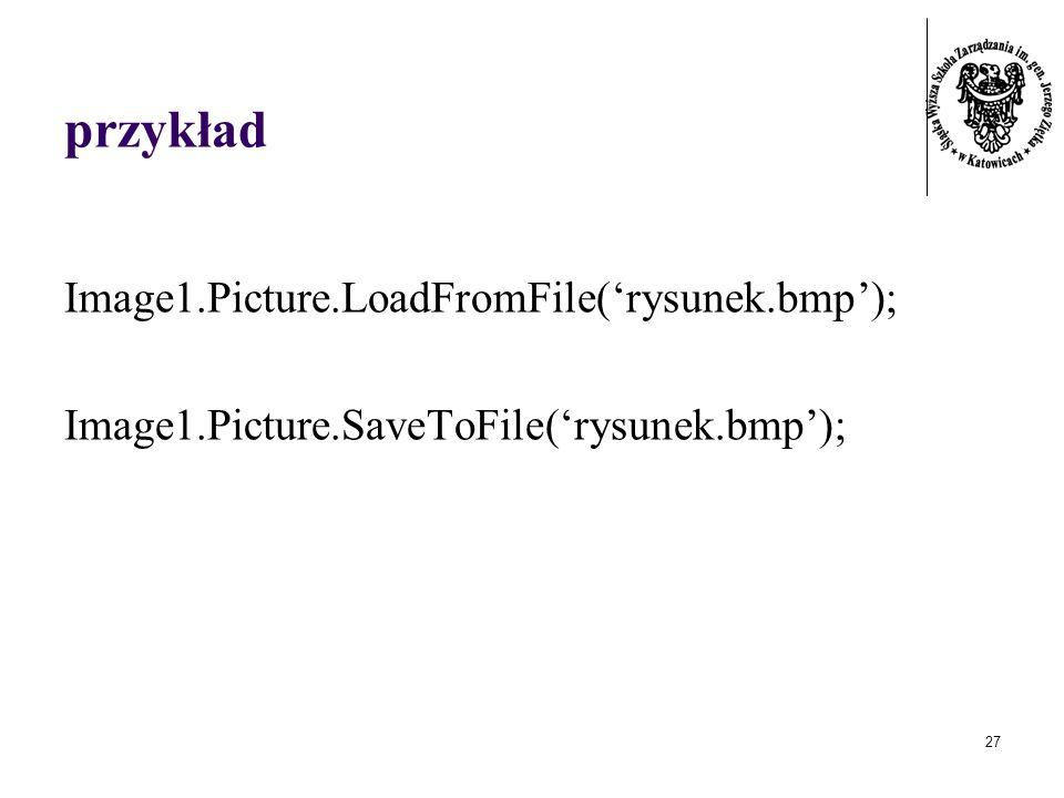 27 przykład Image1.Picture.LoadFromFile(rysunek.bmp); Image1.Picture.SaveToFile(rysunek.bmp);
