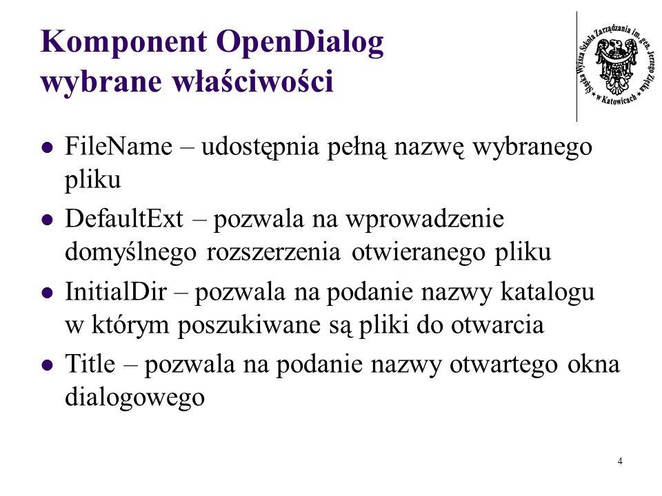 4 Komponent OpenDialog wybrane właściwości FileName – udostępnia pełną nazwę wybranego pliku DefaultExt – pozwala na wprowadzenie domyślnego rozszerzenia otwieranego pliku InitialDir – pozwala na podanie nazwy katalogu w którym poszukiwane są pliki do otwarcia Title – pozwala na podanie nazwy otwartego okna dialogowego