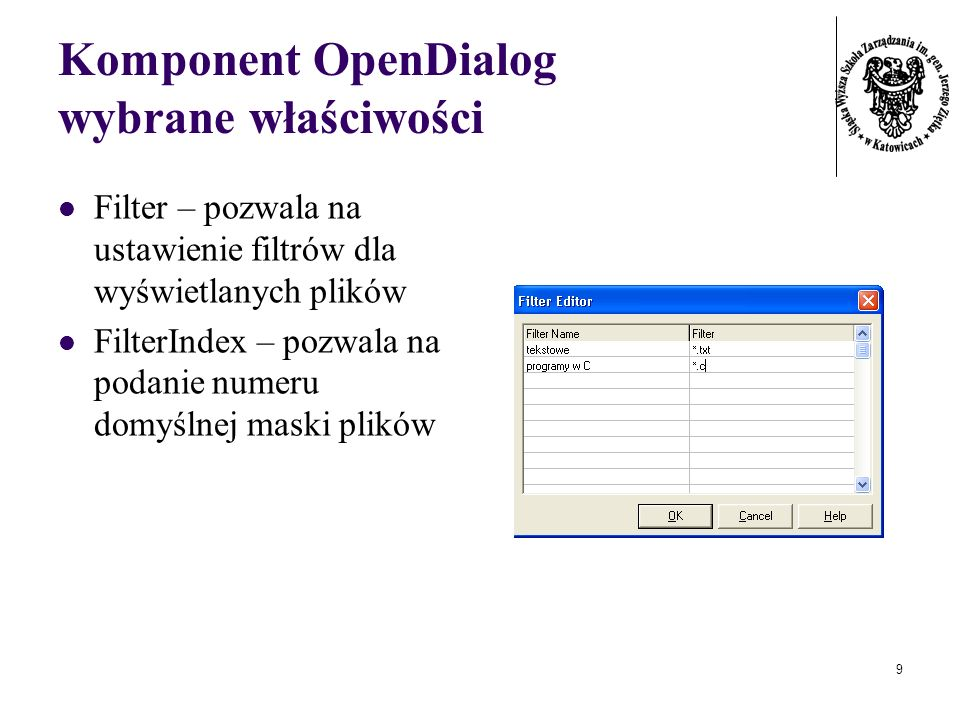 9 Komponent OpenDialog wybrane właściwości Filter – pozwala na ustawienie filtrów dla wyświetlanych plików FilterIndex – pozwala na podanie numeru domyślnej maski plików