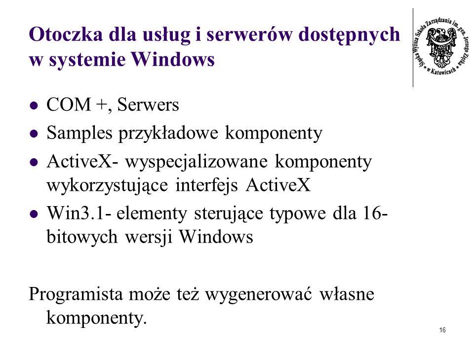 16 Otoczka dla usług i serwerów dostępnych w systemie Windows COM +, Serwers Samples przykładowe komponenty ActiveX- wyspecjalizowane komponenty wykorzystujące interfejs ActiveX Win3.1- elementy sterujące typowe dla 16- bitowych wersji Windows Programista może też wygenerować własne komponenty.