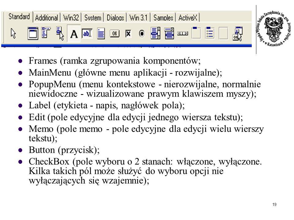 19 Frames (ramka zgrupowania komponentów; MainMenu (główne menu aplikacji - rozwijalne); PopupMenu (menu kontekstowe - nierozwijalne, normalnie niewidoczne - wizualizowane prawym klawiszem myszy); Label (etykieta - napis, nagłówek pola); Edit (pole edycyjne dla edycji jednego wiersza tekstu); Memo (pole memo - pole edycyjne dla edycji wielu wierszy tekstu); Button (przycisk); CheckBox (pole wyboru o 2 stanach: włączone, wyłączone.