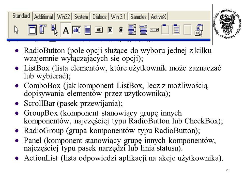 20 RadioButton (pole opcji służące do wyboru jednej z kilku wzajemnie wyłączających się opcji); ListBox (lista elementów, które użytkownik może zaznaczać lub wybierać); ComboBox (jak komponent ListBox, lecz z możliwością dopisywania elementów przez użytkownika); ScrollBar (pasek przewijania); GroupBox (komponent stanowiący grupę innych komponentów, najczęściej typu RadioButton lub CheckBox); RadioGroup (grupa komponentów typu RadioButton); Panel (komponent stanowiący grupę innych komponentów, najczęściej typu pasek narzędzi lub linia statusu).