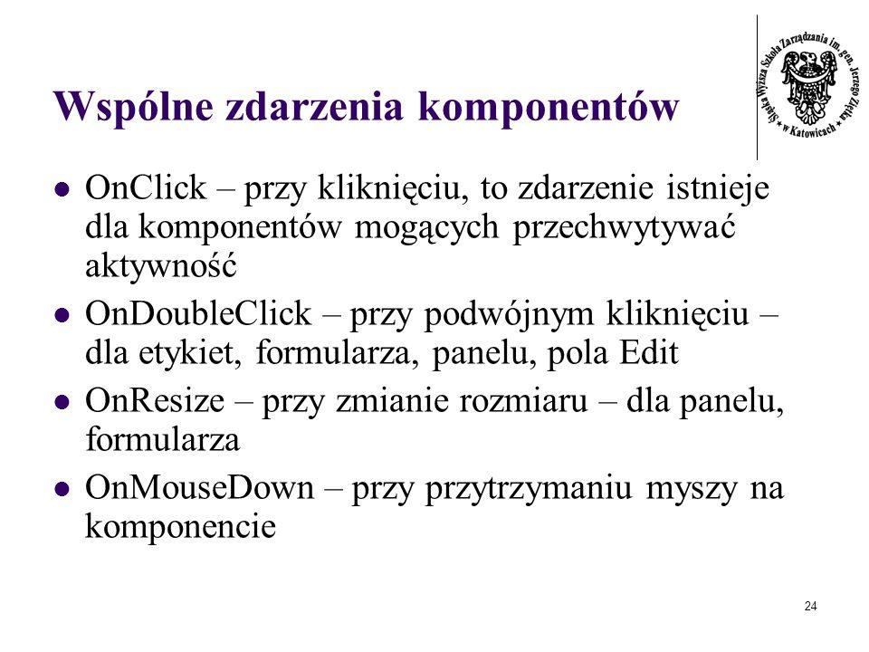 24 Wspólne zdarzenia komponentów OnClick – przy kliknięciu, to zdarzenie istnieje dla komponentów mogących przechwytywać aktywność OnDoubleClick – przy podwójnym kliknięciu – dla etykiet, formularza, panelu, pola Edit OnResize – przy zmianie rozmiaru – dla panelu, formularza OnMouseDown – przy przytrzymaniu myszy na komponencie