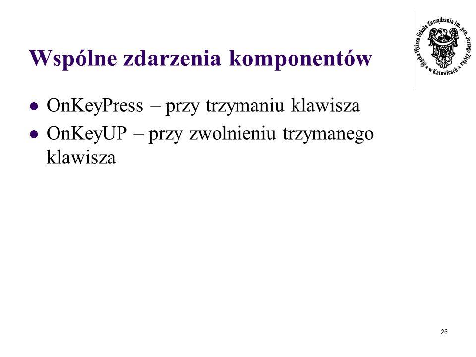 26 Wspólne zdarzenia komponentów OnKeyPress – przy trzymaniu klawisza OnKeyUP – przy zwolnieniu trzymanego klawisza