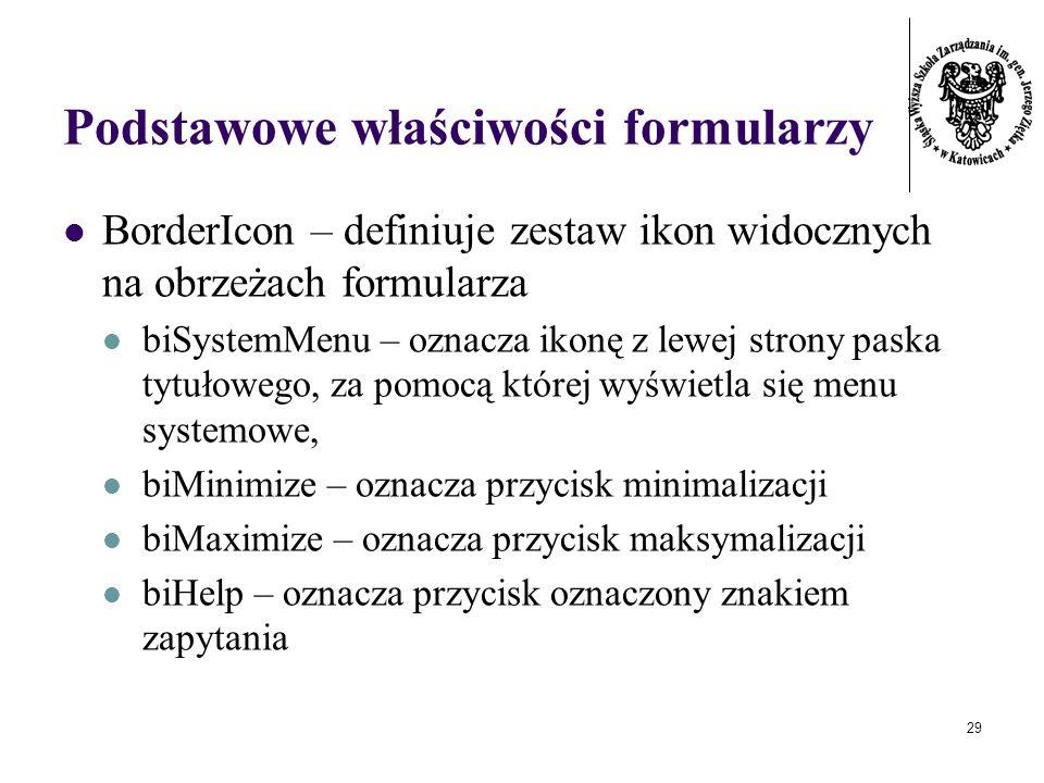 29 Podstawowe właściwości formularzy BorderIcon – definiuje zestaw ikon widocznych na obrzeżach formularza biSystemMenu – oznacza ikonę z lewej strony paska tytułowego, za pomocą której wyświetla się menu systemowe, biMinimize – oznacza przycisk minimalizacji biMaximize – oznacza przycisk maksymalizacji biHelp – oznacza przycisk oznaczony znakiem zapytania