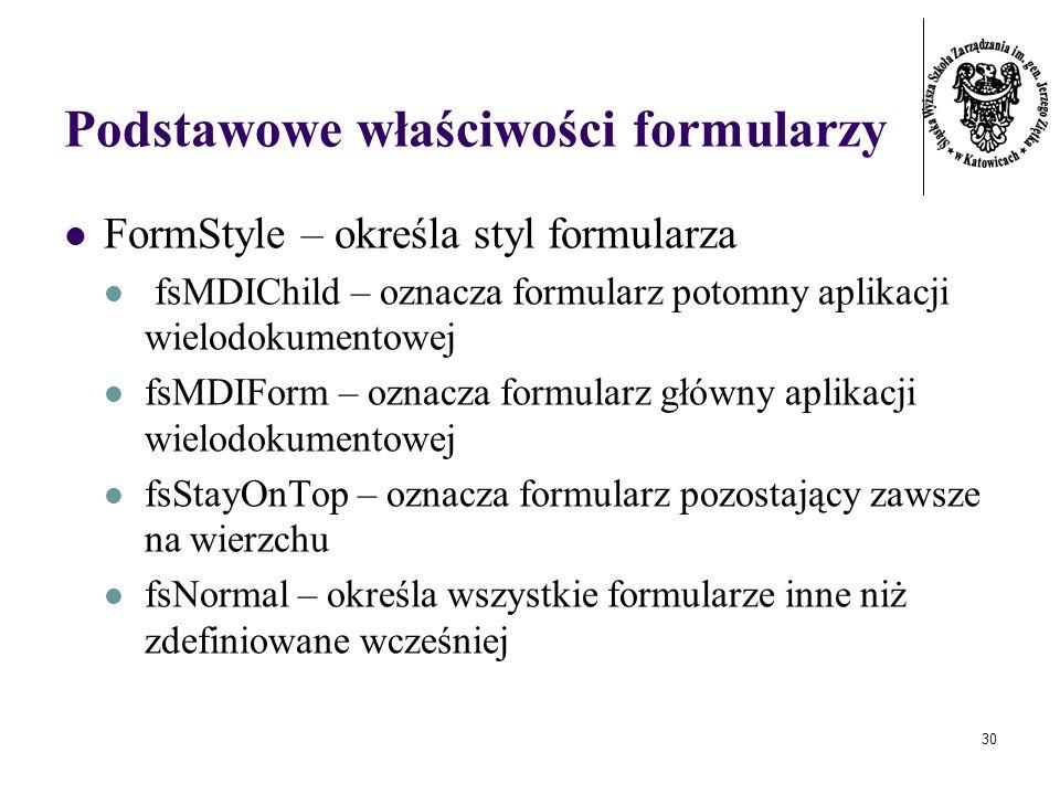 30 Podstawowe właściwości formularzy FormStyle – określa styl formularza fsMDIChild – oznacza formularz potomny aplikacji wielodokumentowej fsMDIForm – oznacza formularz główny aplikacji wielodokumentowej fsStayOnTop – oznacza formularz pozostający zawsze na wierzchu fsNormal – określa wszystkie formularze inne niż zdefiniowane wcześniej