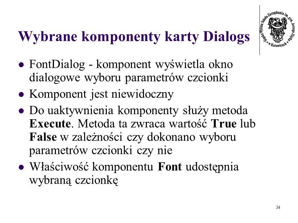 34 Wybrane komponenty karty Dialogs FontDialog - komponent wyświetla okno dialogowe wyboru parametrów czcionki Komponent jest niewidoczny Do uaktywnienia komponenty służy metoda Execute.