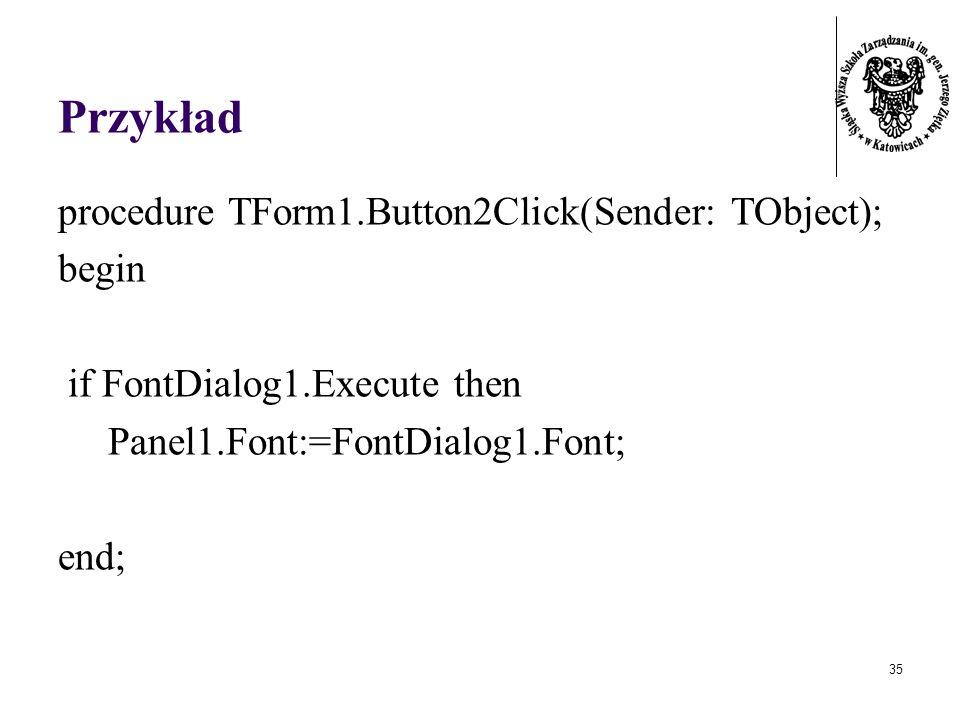 35 Przykład procedure TForm1.Button2Click(Sender: TObject); begin if FontDialog1.Execute then Panel1.Font:=FontDialog1.Font; end;