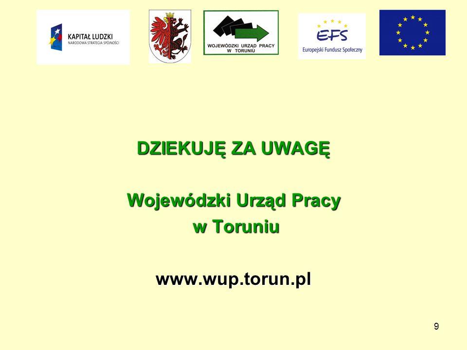 9 DZIEKUJĘ ZA UWAGĘ Wojewódzki Urząd Pracy w Toruniu w Toruniuwww.wup.torun.pl