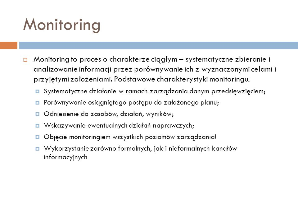 Monitoring Monitoring to proces o charakterze ciągłym – systematyczne zbieranie i analizowanie informacji przez porównywanie ich z wyznaczonymi celami i przyjętymi założeniami.