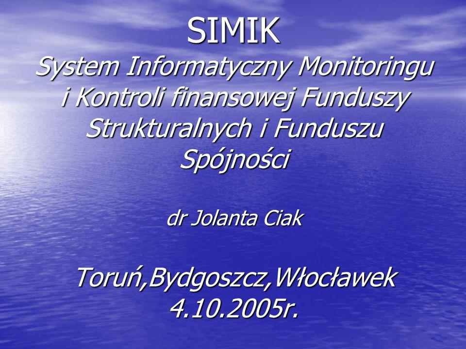 SIMIK System Informatyczny Monitoringu i Kontroli finansowej Funduszy Strukturalnych i Funduszu Spójności dr Jolanta Ciak Toruń,Bydgoszcz,Włocławek 4.10.2005r.