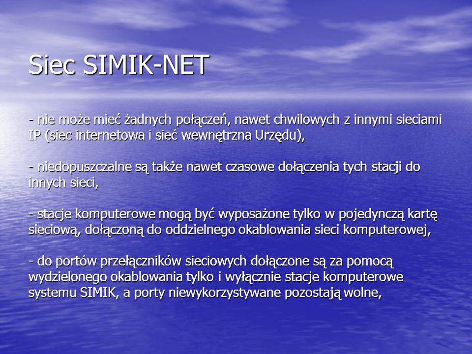 Siec SIMIK-NET - nie może mieć żadnych połączeń, nawet chwilowych z innymi sieciami IP (siec internetowa i sieć wewnętrzna Urzędu), - niedopuszczalne są także nawet czasowe dołączenia tych stacji do innych sieci, - stacje komputerowe mogą być wyposażone tylko w pojedynczą kartę sieciową, dołączoną do oddzielnego okablowania sieci komputerowej, - do portów przełączników sieciowych dołączone są za pomocą wydzielonego okablowania tylko i wyłącznie stacje komputerowe systemu SIMIK, a porty niewykorzystywane pozostają wolne,
