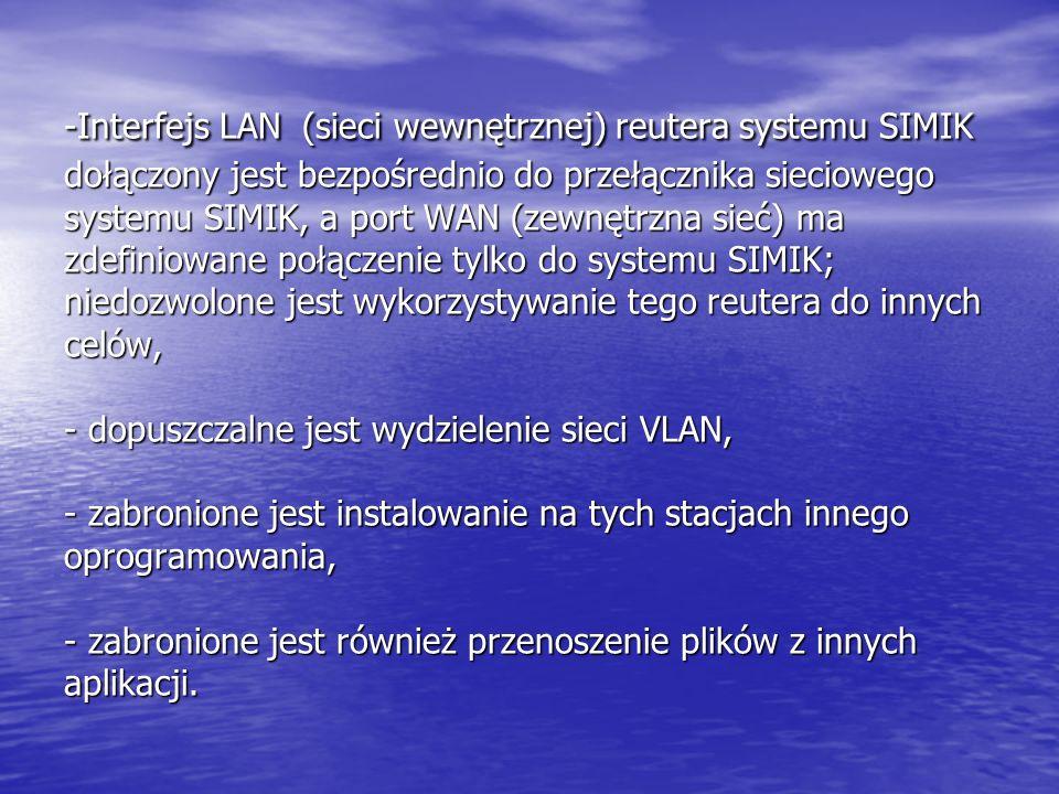 -Interfejs LAN (sieci wewnętrznej) reutera systemu SIMIK dołączony jest bezpośrednio do przełącznika sieciowego systemu SIMIK, a port WAN (zewnętrzna sieć) ma zdefiniowane połączenie tylko do systemu SIMIK; niedozwolone jest wykorzystywanie tego reutera do innych celów, - dopuszczalne jest wydzielenie sieci VLAN, - zabronione jest instalowanie na tych stacjach innego oprogramowania, - zabronione jest również przenoszenie plików z innych aplikacji.