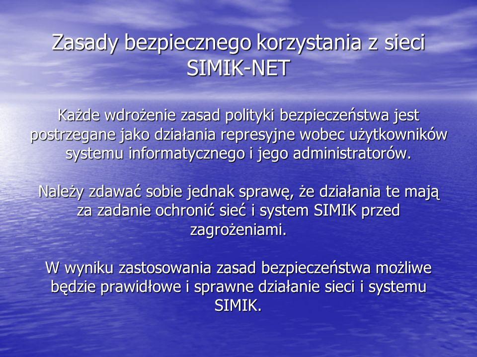 Zasady bezpiecznego korzystania z sieci SIMIK-NET Każde wdrożenie zasad polityki bezpieczeństwa jest postrzegane jako działania represyjne wobec użytkowników systemu informatycznego i jego administratorów.