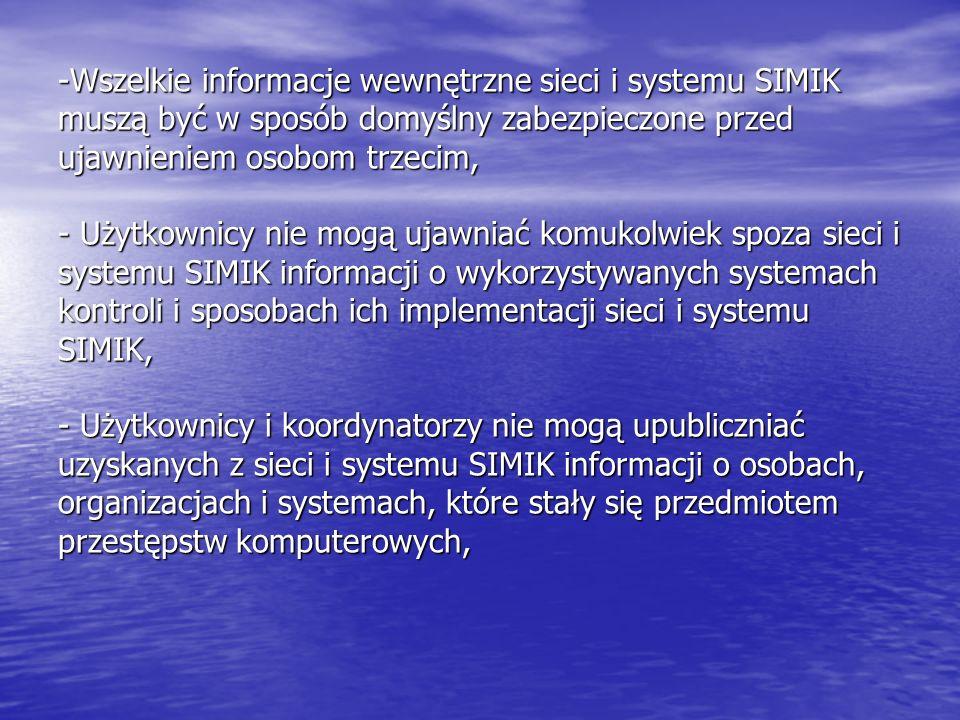 -Wszelkie informacje wewnętrzne sieci i systemu SIMIK muszą być w sposób domyślny zabezpieczone przed ujawnieniem osobom trzecim, - Użytkownicy nie mogą ujawniać komukolwiek spoza sieci i systemu SIMIK informacji o wykorzystywanych systemach kontroli i sposobach ich implementacji sieci i systemu SIMIK, - Użytkownicy i koordynatorzy nie mogą upubliczniać uzyskanych z sieci i systemu SIMIK informacji o osobach, organizacjach i systemach, które stały się przedmiotem przestępstw komputerowych,