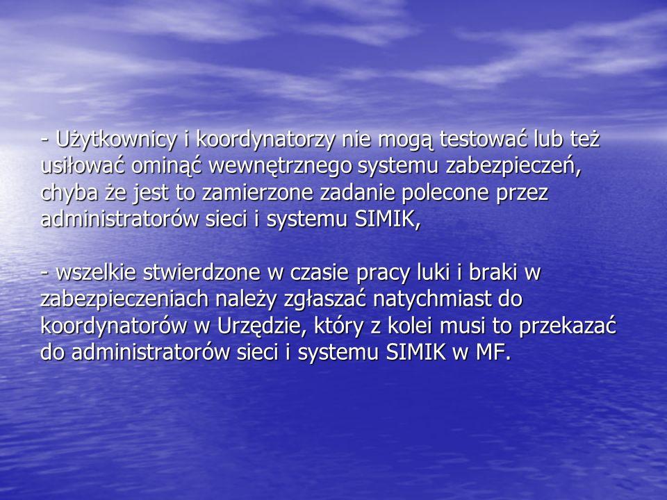 - Użytkownicy i koordynatorzy nie mogą testować lub też usiłować ominąć wewnętrznego systemu zabezpieczeń, chyba że jest to zamierzone zadanie polecone przez administratorów sieci i systemu SIMIK, - wszelkie stwierdzone w czasie pracy luki i braki w zabezpieczeniach należy zgłaszać natychmiast do koordynatorów w Urzędzie, który z kolei musi to przekazać do administratorów sieci i systemu SIMIK w MF.