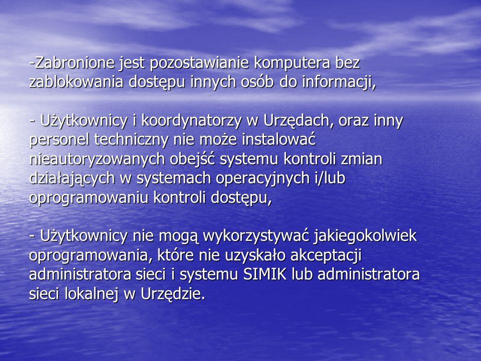 -Zabronione jest pozostawianie komputera bez zablokowania dostępu innych osób do informacji, - Użytkownicy i koordynatorzy w Urzędach, oraz inny personel techniczny nie może instalować nieautoryzowanych obejść systemu kontroli zmian działających w systemach operacyjnych i/lub oprogramowaniu kontroli dostępu, - Użytkownicy nie mogą wykorzystywać jakiegokolwiek oprogramowania, które nie uzyskało akceptacji administratora sieci i systemu SIMIK lub administratora sieci lokalnej w Urzędzie.