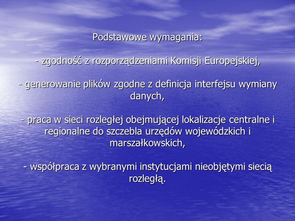 Podstawowe wymagania: - zgodność z rozporządzeniami Komisji Europejskiej, - generowanie plików zgodne z definicja interfejsu wymiany danych, - praca w sieci rozległej obejmującej lokalizacje centralne i regionalne do szczebla urzędów wojewódzkich i marszałkowskich, - współpraca z wybranymi instytucjami nieobjętymi siecią rozległą.