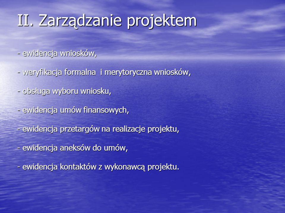 II. Zarządzanie projektem - ewidencja wniosków, - weryfikacja formalna i merytoryczna wniosków, - obsługa wyboru wniosku, - ewidencja umów finansowych