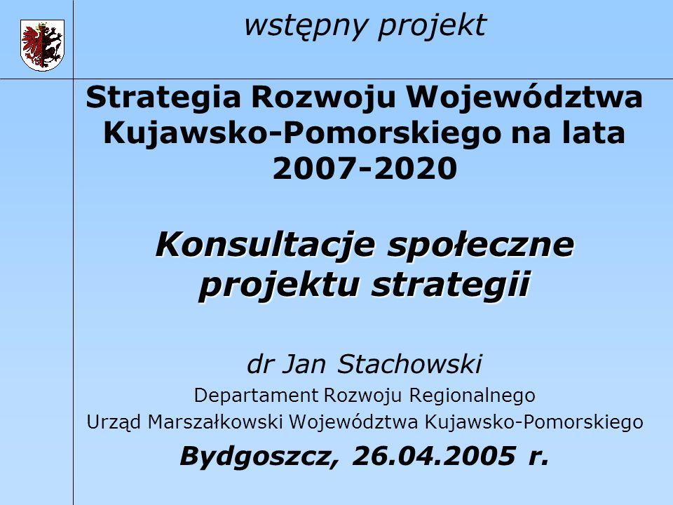 wstępny projekt Strategia Rozwoju Województwa Kujawsko-Pomorskiego na lata 2007-2020 Konsultacje społeczne projektu strategii dr Jan Stachowski Depart