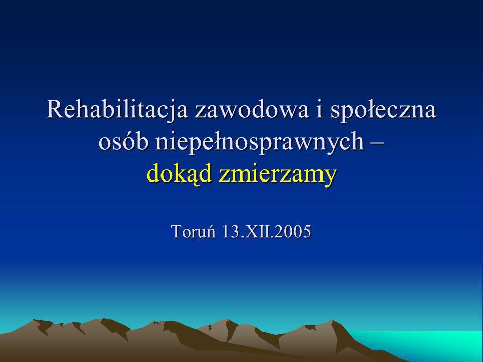 Rehabilitacja zawodowa i społeczna osób niepełnosprawnych – dokąd zmierzamy Toruń 13.XII.2005