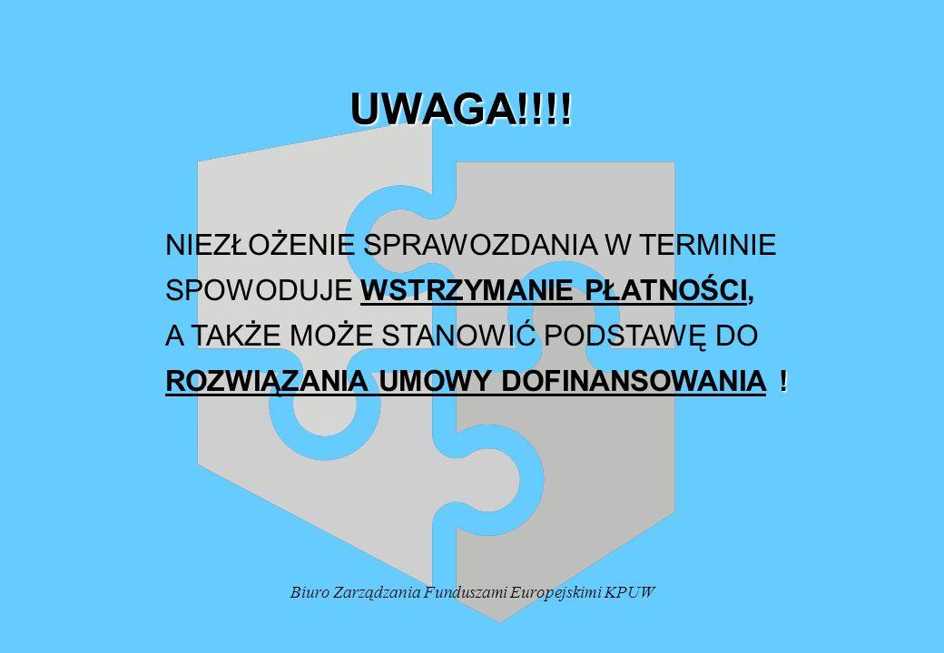 Biuro Zarządzania Funduszami Europejskimi KPUW UWAGA!!!! NIEZŁOŻENIE SPRAWOZDANIA W TERMINIE SPOWODUJE WSTRZYMANIE PŁATNOŚCI, A TAKŻE MOŻE STANOWIĆ PO