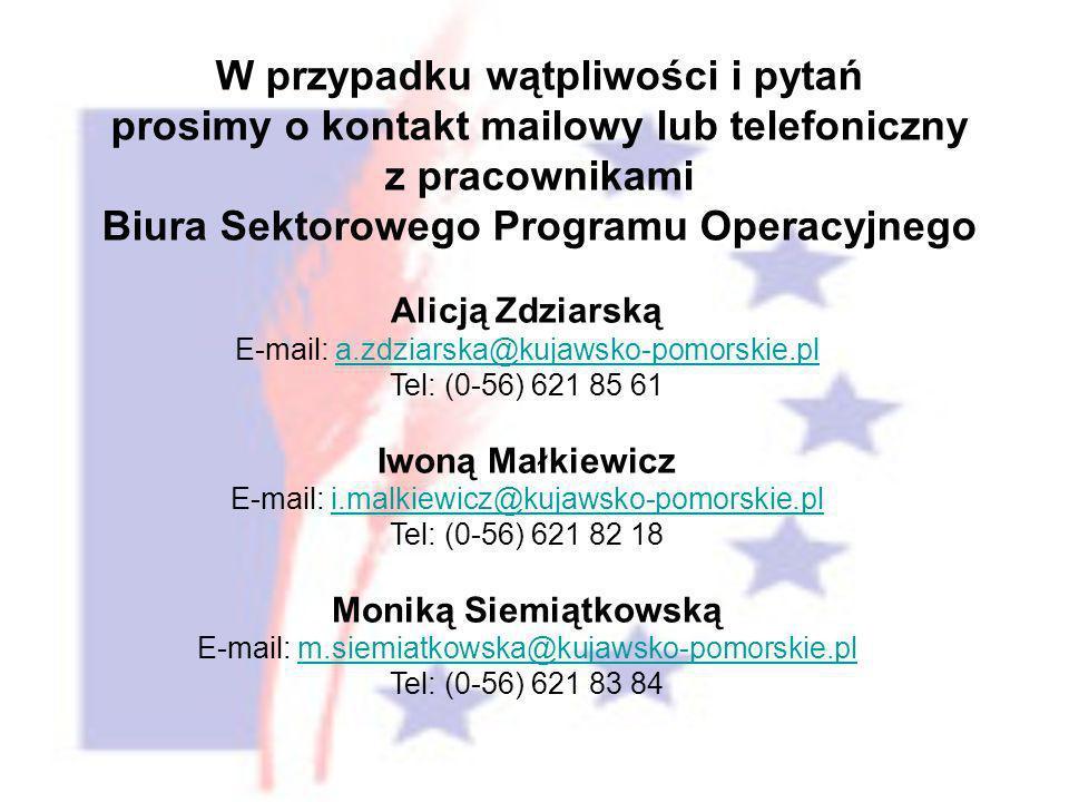 W przypadku wątpliwości i pytań prosimy o kontakt mailowy lub telefoniczny z pracownikami Biura Sektorowego Programu Operacyjnego Alicją Zdziarską E-mail: a.zdziarska@kujawsko-pomorskie.pla.zdziarska@kujawsko-pomorskie.pl Tel: (0-56) 621 85 61 Iwoną Małkiewicz E-mail: i.malkiewicz@kujawsko-pomorskie.pli.malkiewicz@kujawsko-pomorskie.pl Tel: (0-56) 621 82 18 Moniką Siemiątkowską E-mail: m.siemiatkowska@kujawsko-pomorskie.plm.siemiatkowska@kujawsko-pomorskie.pl Tel: (0-56) 621 83 84
