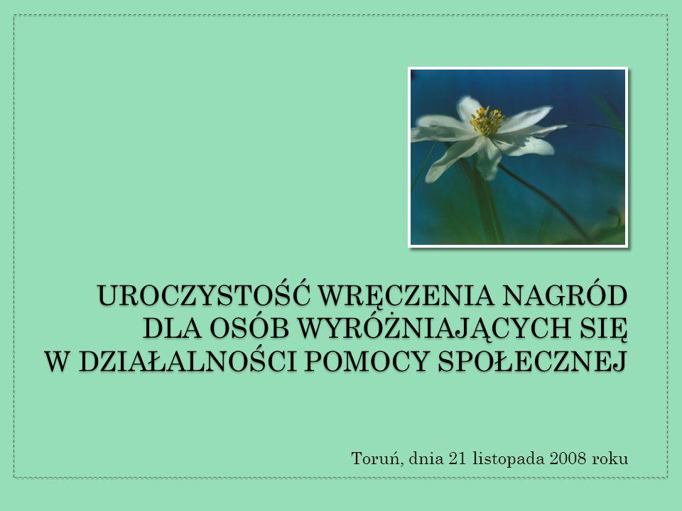 UROCZYSTOŚĆ WRĘCZENIA NAGRÓD DLA OSÓB WYRÓŻNIAJĄCYCH SIĘ W DZIAŁALNOŚCI POMOCY SPOŁECZNEJ Toruń, dnia 21 listopada 2008 roku
