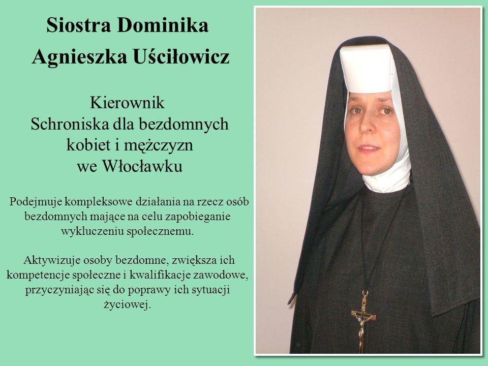 Siostra Dominika Agnieszka Uściłowicz Kierownik Schroniska dla bezdomnych kobiet i mężczyzn we Włocławku Podejmuje kompleksowe działania na rzecz osób
