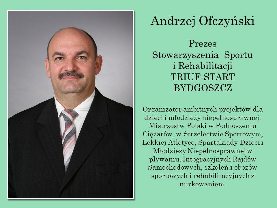 Andrzej Ofczyński Prezes Stowarzyszenia Sportu i Rehabilitacji TRIUF-START BYDGOSZCZ Organizator ambitnych projektów dla dzieci i młodzieży niepełnosp