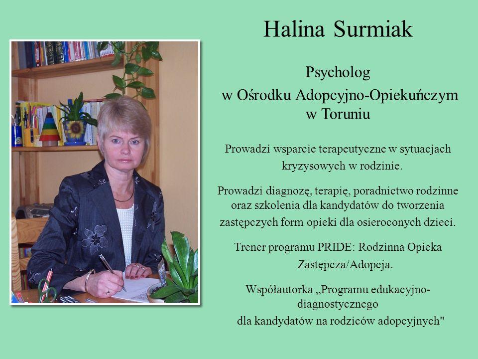 Halina Surmiak Psycholog w Ośrodku Adopcyjno-Opiekuńczym w Toruniu Prowadzi wsparcie terapeutyczne w sytuacjach kryzysowych w rodzinie. Prowadzi diagn
