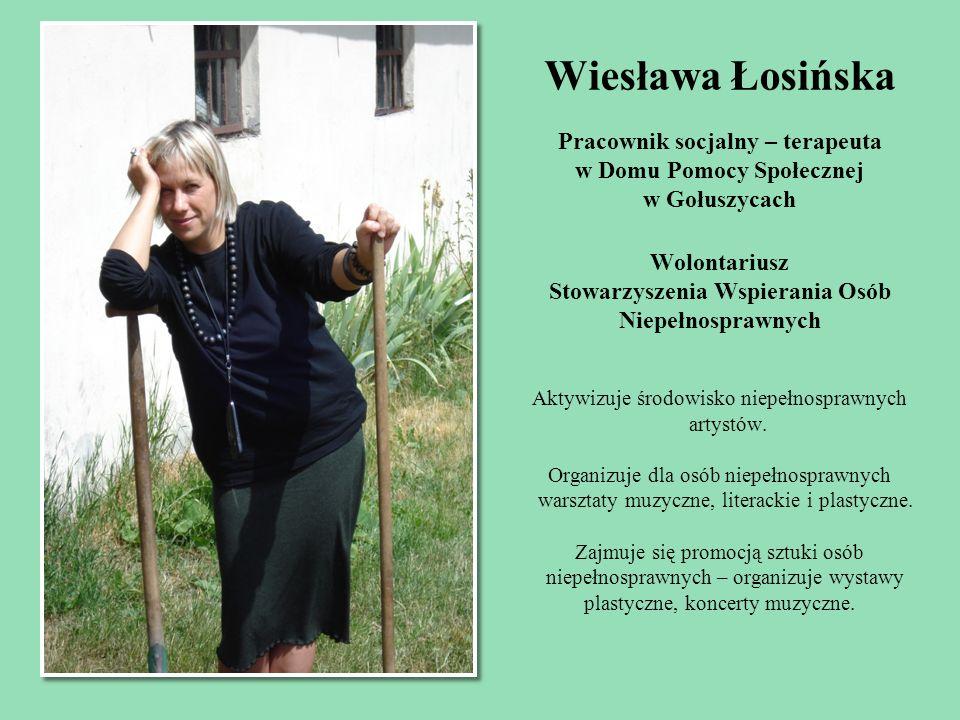 Wiesława Łosińska Pracownik socjalny – terapeuta w Domu Pomocy Społecznej w Gołuszycach Wolontariusz Stowarzyszenia Wspierania Osób Niepełnosprawnych