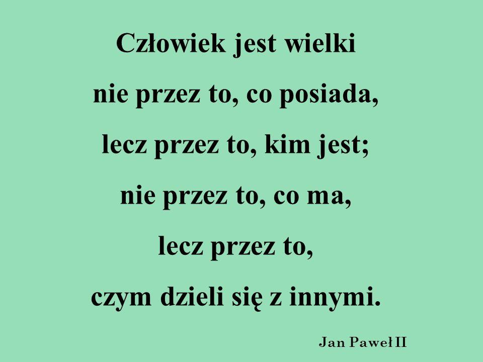Człowiek jest wielki nie przez to, co posiada, lecz przez to, kim jest; nie przez to, co ma, lecz przez to, czym dzieli się z innymi. Jan Paweł II