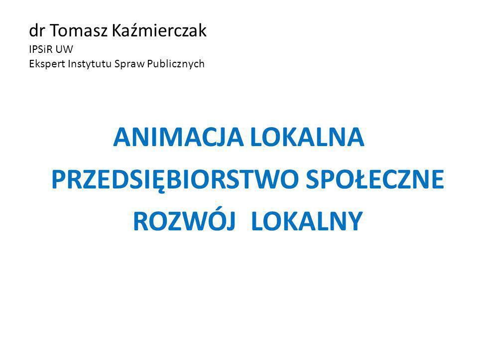 dr Tomasz Kaźmierczak IPSiR UW Ekspert Instytutu Spraw Publicznych ANIMACJA LOKALNA PRZEDSIĘBIORSTWO SPOŁECZNE ROZWÓJ LOKALNY