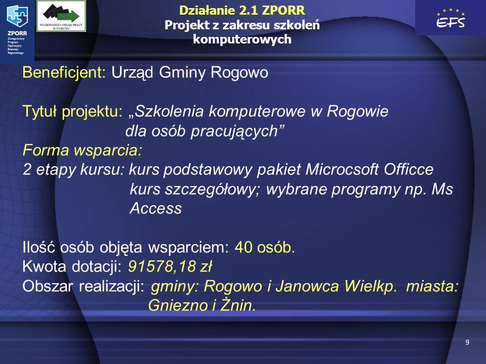 9 Beneficjent: Urząd Gminy Rogowo Tytuł projektu: Szkolenia komputerowe w Rogowie dla osób pracujących Forma wsparcia: 2 etapy kursu: kurs podstawowy pakiet Microcsoft Officce kurs szczegółowy; wybrane programy np.