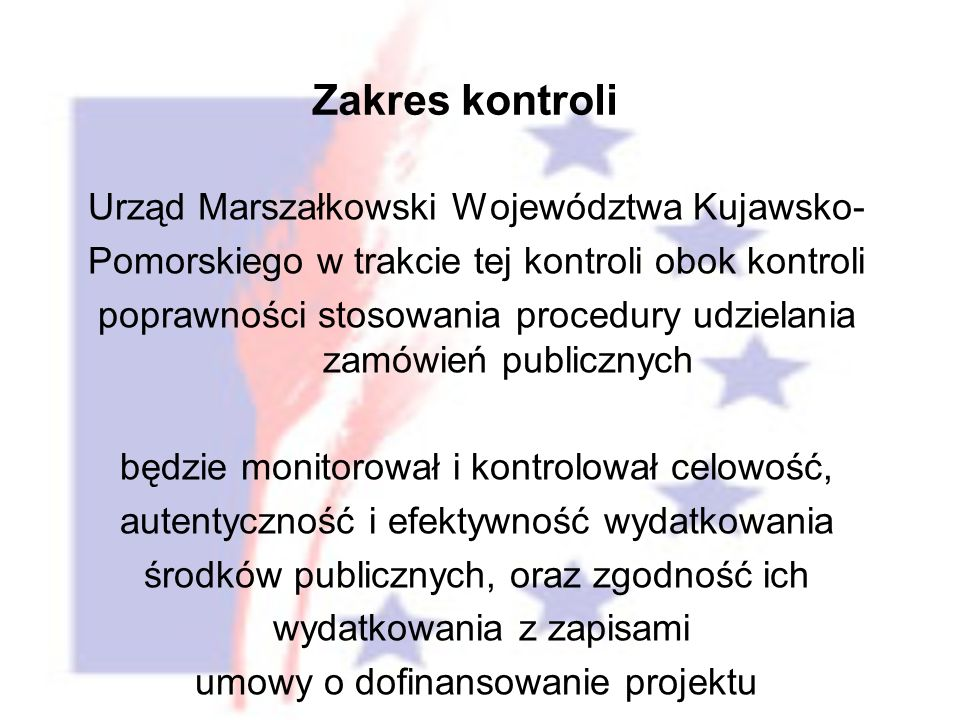 Urząd Marszałkowski Województwa Kujawsko- Pomorskiego w trakcie tej kontroli obok kontroli poprawności stosowania procedury udzielania zamówień publicznych będzie monitorował i kontrolował celowość, autentyczność i efektywność wydatkowania środków publicznych, oraz zgodność ich wydatkowania z zapisami umowy o dofinansowanie projektu Zakres kontroli