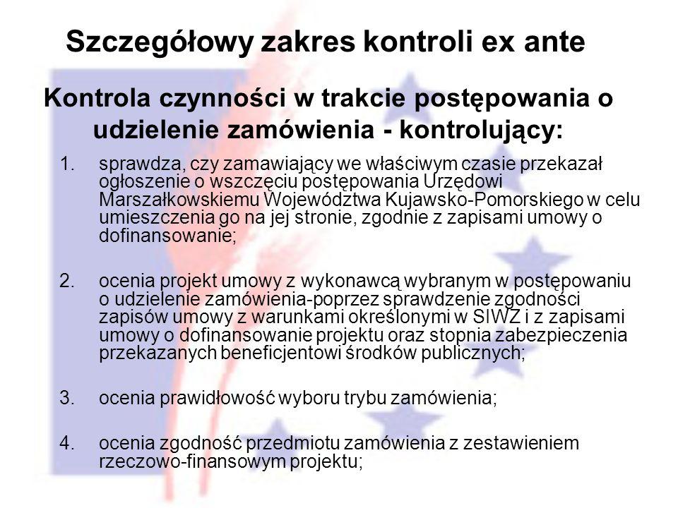 1.sprawdza, czy zamawiający we właściwym czasie przekazał ogłoszenie o wszczęciu postępowania Urzędowi Marszałkowskiemu Województwa Kujawsko-Pomorskiego w celu umieszczenia go na jej stronie, zgodnie z zapisami umowy o dofinansowanie; 2.ocenia projekt umowy z wykonawcą wybranym w postępowaniu o udzielenie zamówienia-poprzez sprawdzenie zgodności zapisów umowy z warunkami określonymi w SIWZ i z zapisami umowy o dofinansowanie projektu oraz stopnia zabezpieczenia przekazanych beneficjentowi środków publicznych; 3.ocenia prawidłowość wyboru trybu zamówienia; 4.ocenia zgodność przedmiotu zamówienia z zestawieniem rzeczowo-finansowym projektu; Szczegółowy zakres kontroli ex ante Kontrola czynności w trakcie postępowania o udzielenie zamówienia - kontrolujący: