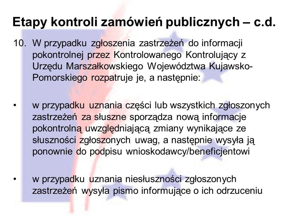 10.W przypadku zgłoszenia zastrzeżeń do informacji pokontrolnej przez Kontrolowanego Kontrolujący z Urzędu Marszałkowskiego Województwa Kujawsko- Pomorskiego rozpatruje je, a następnie: w przypadku uznania części lub wszystkich zgłoszonych zastrzeżeń za słuszne sporządza nową informacje pokontrolną uwzględniającą zmiany wynikające ze słuszności zgłoszonych uwag, a następnie wysyła ją ponownie do podpisu wnioskodawcy/beneficjentowi w przypadku uznania niesłuszności zgłoszonych zastrzeżeń wysyła pismo informujące o ich odrzuceniu Etapy kontroli zamówień publicznych – c.d.