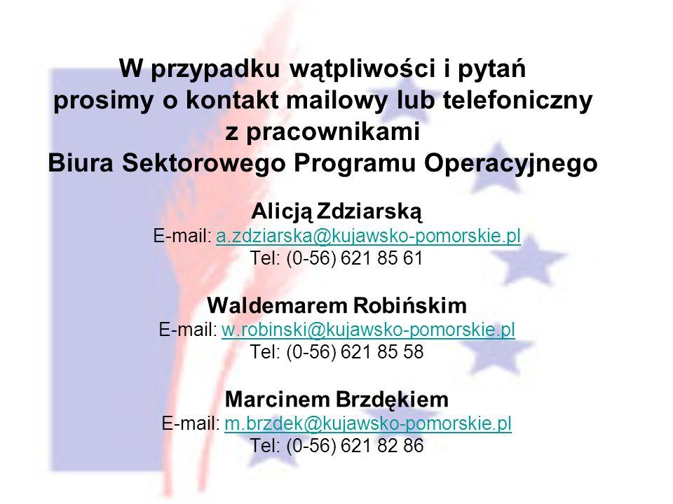 Alicją Zdziarską E-mail: a.zdziarska@kujawsko-pomorskie.pla.zdziarska@kujawsko-pomorskie.pl Tel: (0-56) 621 85 61 Waldemarem Robińskim E-mail: w.robinski@kujawsko-pomorskie.plw.robinski@kujawsko-pomorskie.pl Tel: (0-56) 621 85 58 Marcinem Brzdękiem E-mail: m.brzdek@kujawsko-pomorskie.plm.brzdek@kujawsko-pomorskie.pl Tel: (0-56) 621 82 86 W przypadku wątpliwości i pytań prosimy o kontakt mailowy lub telefoniczny z pracownikami Biura Sektorowego Programu Operacyjnego