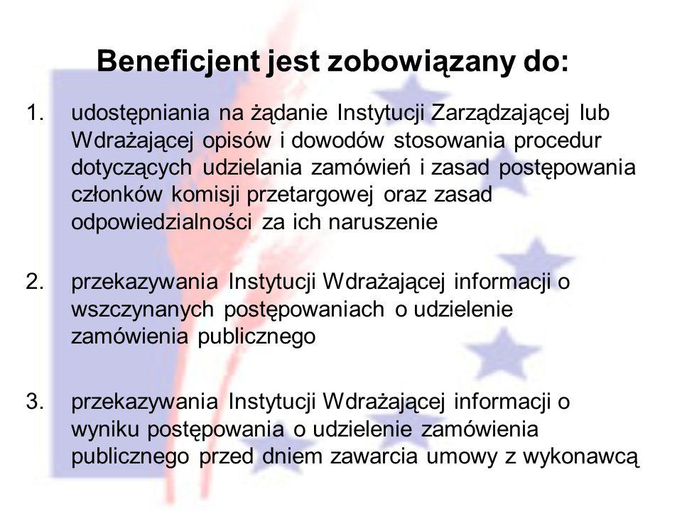 1.udostępniania na żądanie Instytucji Zarządzającej lub Wdrażającej opisów i dowodów stosowania procedur dotyczących udzielania zamówień i zasad postępowania członków komisji przetargowej oraz zasad odpowiedzialności za ich naruszenie 2.przekazywania Instytucji Wdrażającej informacji o wszczynanych postępowaniach o udzielenie zamówienia publicznego 3.przekazywania Instytucji Wdrażającej informacji o wyniku postępowania o udzielenie zamówienia publicznego przed dniem zawarcia umowy z wykonawcą Beneficjent jest zobowiązany do: