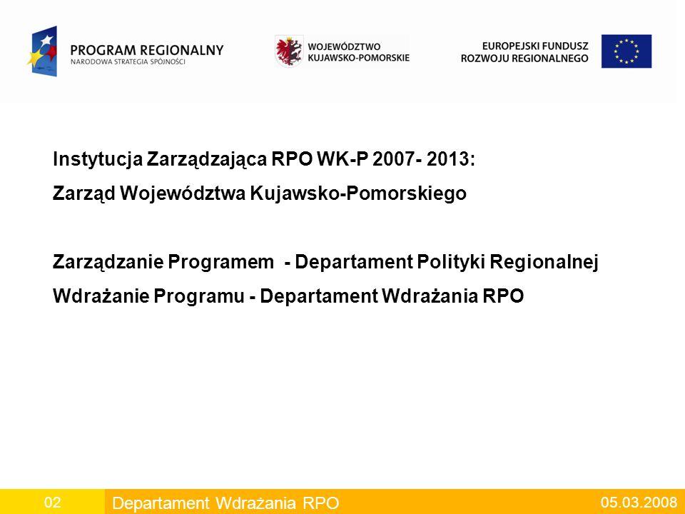 Departament Wdrażania RPO 05.03.200802 Instytucja Zarządzająca RPO WK-P 2007- 2013: Zarząd Województwa Kujawsko-Pomorskiego Zarządzanie Programem - Departament Polityki Regionalnej Wdrażanie Programu - Departament Wdrażania RPO