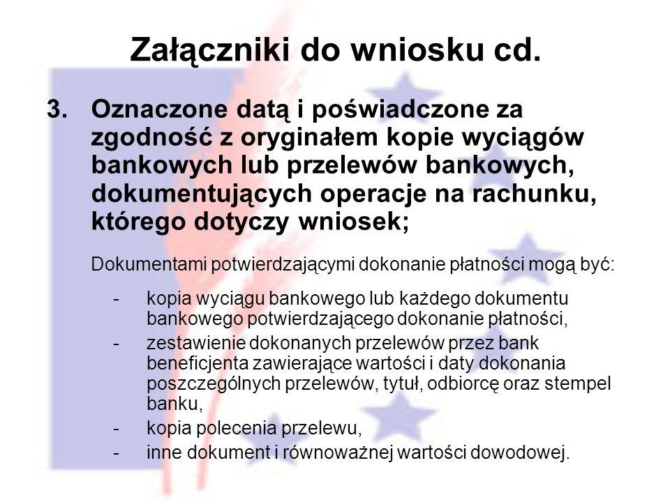 3.Oznaczone datą i poświadczone za zgodność z oryginałem kopie wyciągów bankowych lub przelewów bankowych, dokumentujących operacje na rachunku, którego dotyczy wniosek; Dokumentami potwierdzającymi dokonanie płatności mogą być: -kopia wyciągu bankowego lub każdego dokumentu bankowego potwierdzającego dokonanie płatności, -zestawienie dokonanych przelewów przez bank beneficjenta zawierające wartości i daty dokonania poszczególnych przelewów, tytuł, odbiorcę oraz stempel banku, -kopia polecenia przelewu, -inne dokument i równoważnej wartości dowodowej.