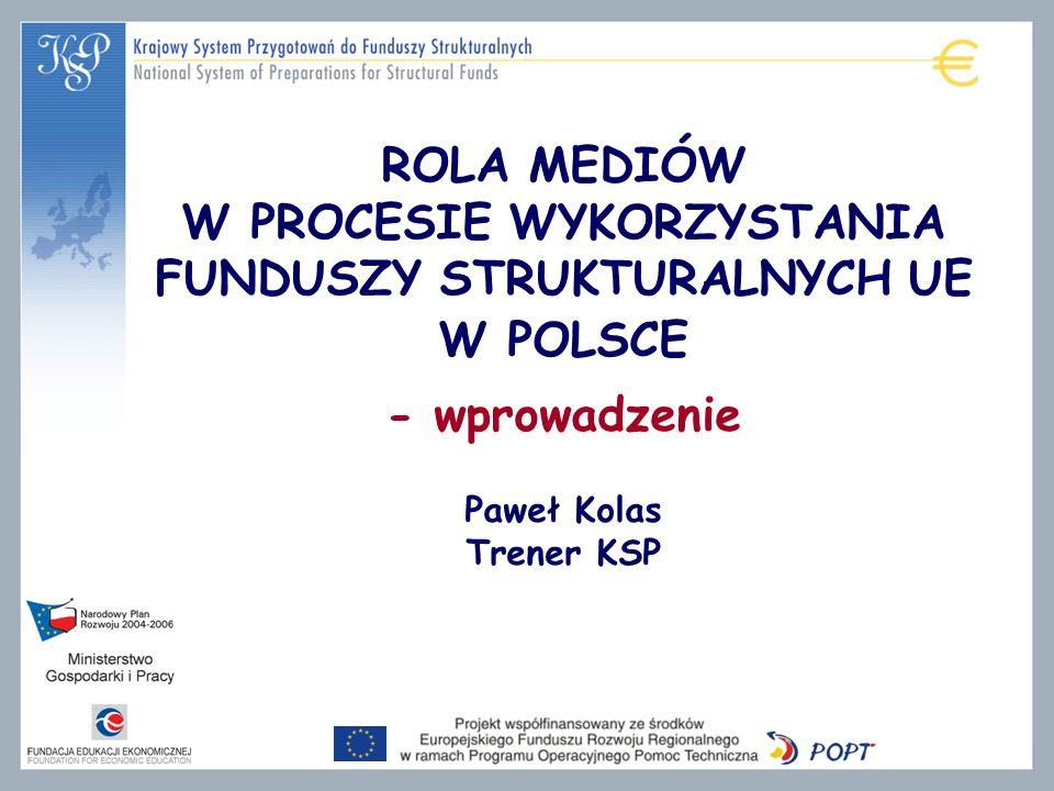 ROLA MEDIÓW W PROCESIE WYKORZYSTANIA FUNDUSZY STRUKTURALNYCH UE W POLSCE - wprowadzenie Paweł Kolas Trener KSP