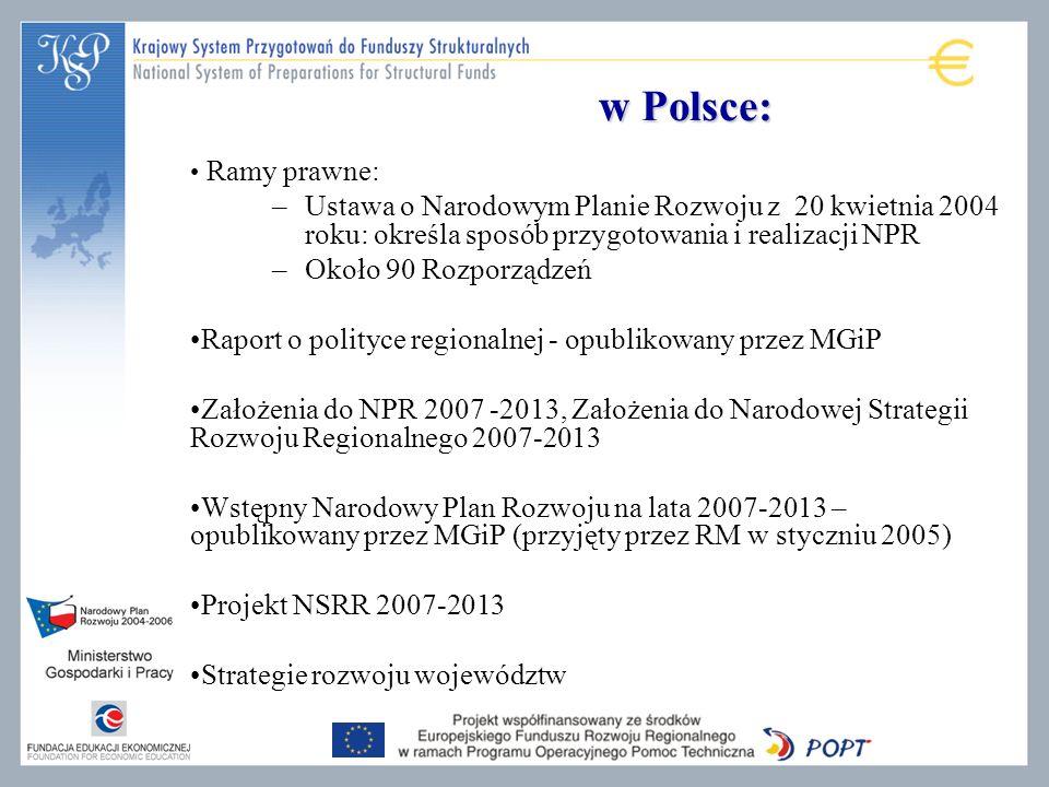 w Polsce: Ramy prawne: –Ustawa o Narodowym Planie Rozwoju z 20 kwietnia 2004 roku: określa sposób przygotowania i realizacji NPR –Około 90 Rozporządzeń Raport o polityce regionalnej - opublikowany przez MGiP Założenia do NPR 2007 -2013, Założenia do Narodowej Strategii Rozwoju Regionalnego 2007-2013 Wstępny Narodowy Plan Rozwoju na lata 2007-2013 – opublikowany przez MGiP (przyjęty przez RM w styczniu 2005) Projekt NSRR 2007-2013 Strategie rozwoju województw
