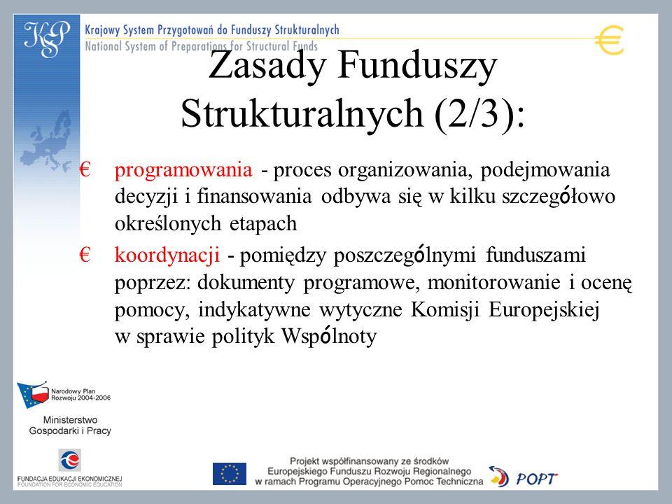 Zasady Funduszy Strukturalnych (2/3): programowania - proces organizowania, podejmowania decyzji i finansowania odbywa się w kilku szczeg ó łowo określonych etapach koordynacji - pomiędzy poszczeg ó lnymi funduszami poprzez: dokumenty programowe, monitorowanie i ocenę pomocy, indykatywne wytyczne Komisji Europejskiej w sprawie polityk Wsp ó lnoty