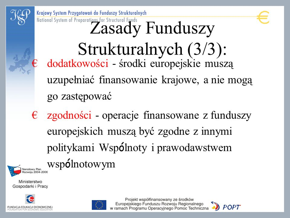 Zasady Funduszy Strukturalnych (3/3): dodatkowości - środki europejskie muszą uzupełniać finansowanie krajowe, a nie mogą go zastępować zgodności - operacje finansowane z funduszy europejskich muszą być zgodne z innymi politykami Wsp ó lnoty i prawodawstwem wsp ó lnotowym